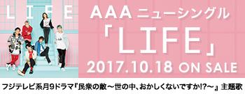 AAA ニューシングル「LIFE」2017.10.18 ON SALE/フジテレビ系月9ドラマ『民衆の敵~世の中、おかしくないですか!?』主題歌