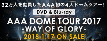 32万人を動員したAAA初の4大ドームツアー!DVD & Blu-ray「AAA DOME TOUR 2017 -WAY OF GLORY-」2018.1.17 ON SALE